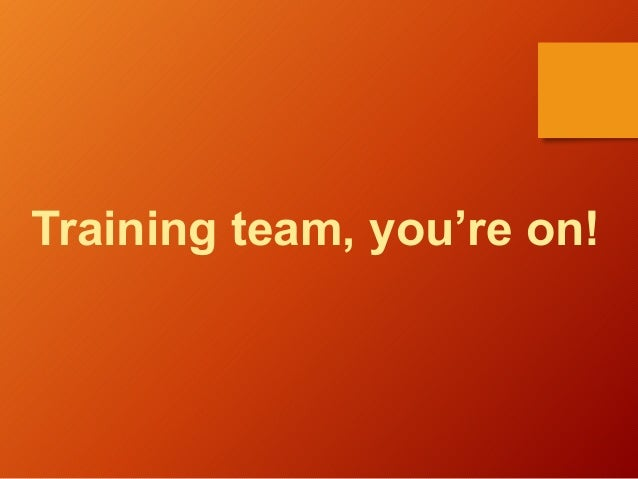 Training team, you're on!