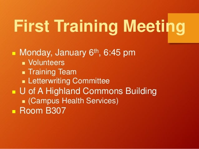 First Training Meeting  Monday, January 6th, 6:45 pm  Volunteers  Training Team  Letterwriting Committee  U of A High...