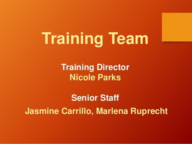 Training Team Training Director Nicole Parks Senior Staff Jasmine Carrillo, Marlena Ruprecht