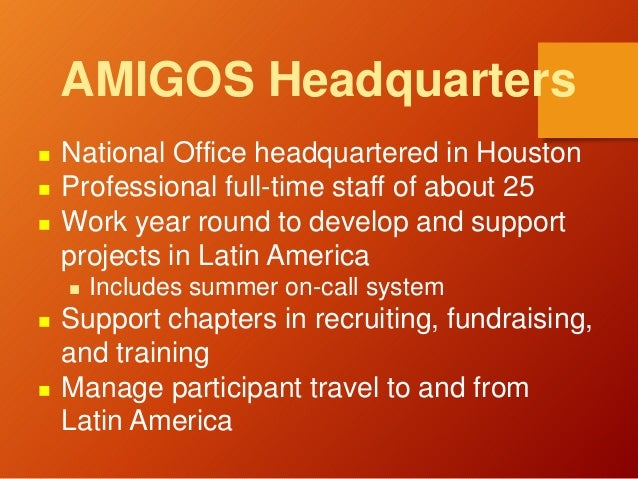 AMIGOS Headquarters  National Office headquartered in Houston  Professional full-time staff of about 25  Work year roun...