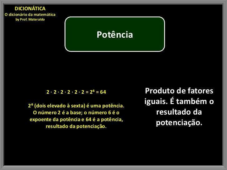 DICIONÁTICAO dicionário da matemática     by Prof. Materaldo                                                    Potência  ...