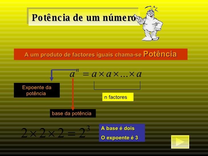 Potência de um número A um produto de factores iguais chama-se  Potência n factores base da potência  Expoente da potência...