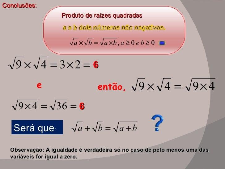 Conclusões: Produto de raízes quadradas   então,  e 6 6 Será que : Observação: A igualdade é verdadeira só no caso de pelo...