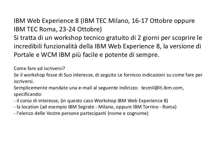 IBM Web Experience 8 (IBM TEC Milano, 16-17 Ottobre oppureIBM TEC Roma, 23-24 Ottobre)Si tratta di un workshop tecnico gra...