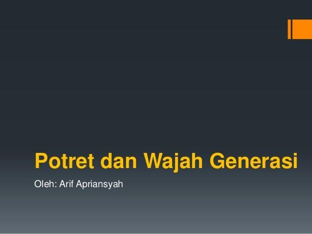 Potret dan Wajah Generasi Oleh: Arif Apriansyah
