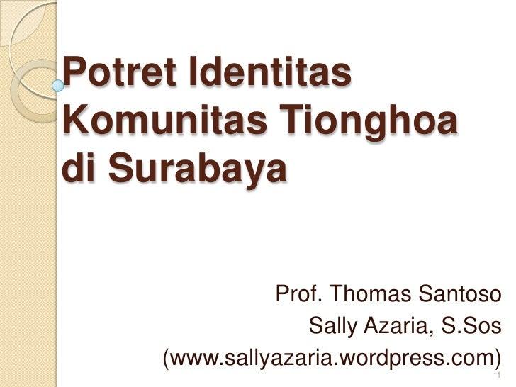 PotretIdentitasKomunitasTionghoadi Surabaya<br />Prof. Thomas Santoso<br />Sally Azaria, S.Sos<br />(www.sallyazaria.wordp...