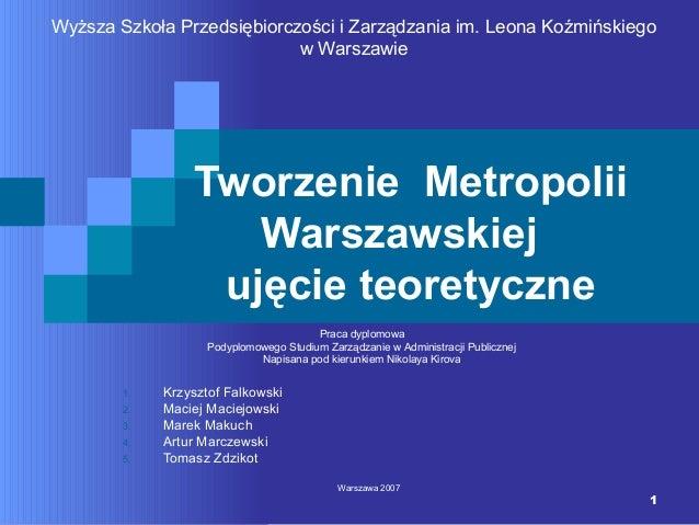 1 Tworzenie Metropolii Warszawskiej ujęcie teoretyczne 1. Krzysztof Falkowski 2. Maciej Maciejowski 3. Marek Makuch 4. Art...