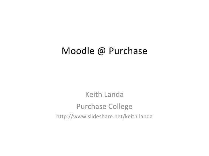 Moodle @ Purchase Keith Landa Purchase College http://www.slideshare.net/keith.landa