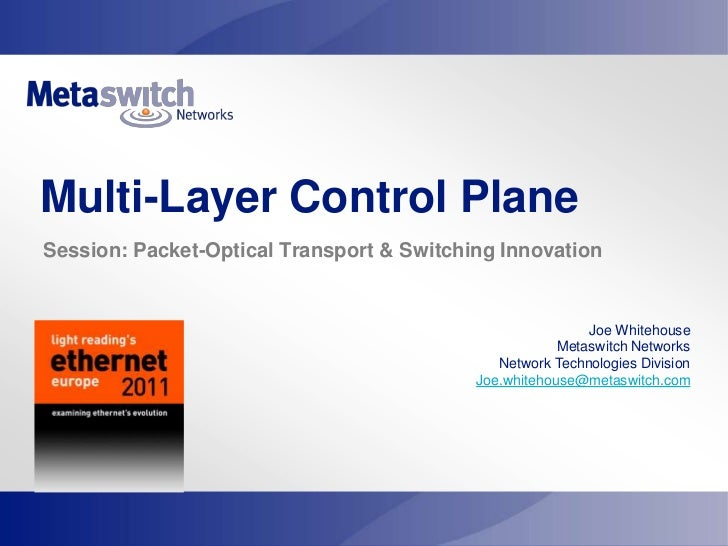 Multi-Layer Control Plane<br /> Session: Packet-Optical Transport & Switching Innovation<br />Joe Whitehouse<br />Metaswit...