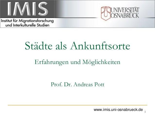 Städte als Ankunftsorte Erfahrungen und Möglichkeiten Prof. Dr. Andreas Pott 1 www.imis.uni-osnabrueck.de
