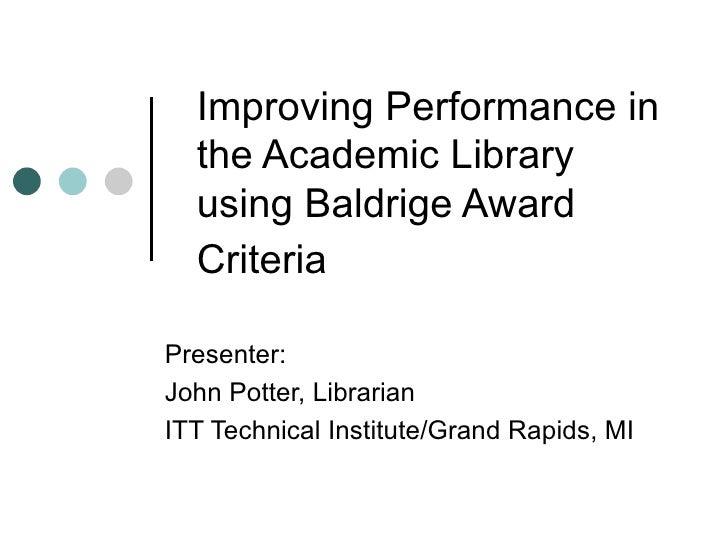 Improving Performance in the Academic Library using Baldrige Award Criteria   Presenter:  John Potter, Librarian ITT Techn...