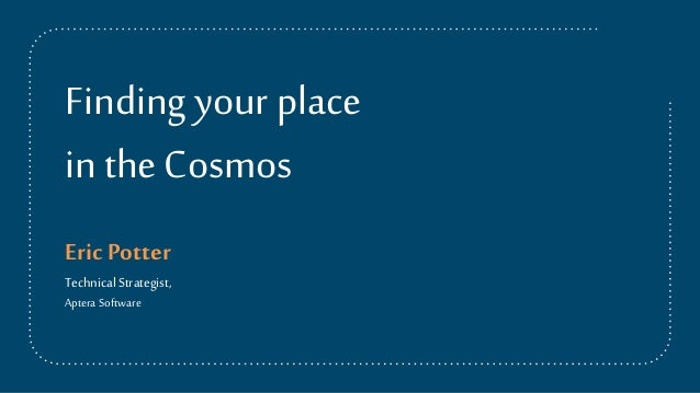 Findingyourplace in theCosmos EricPotter Technical Strategist, Aptera Software