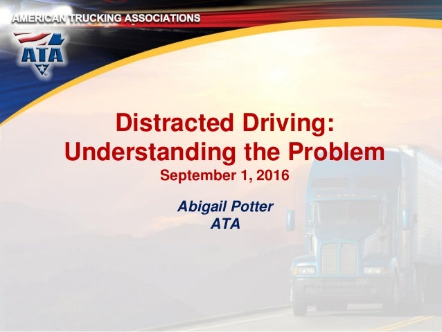 Distracted Driving: Understanding the Problem September 1, 2016 Abigail Potter ATA