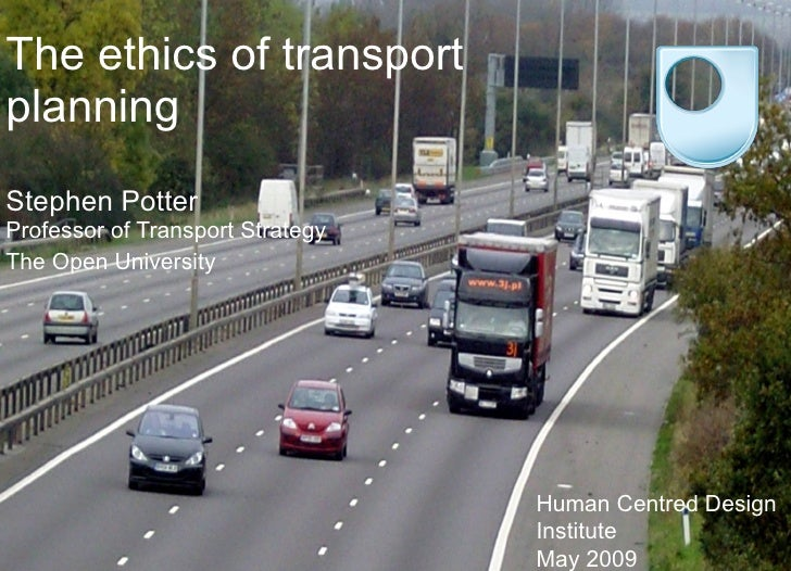 The ethics of transport  planning   Stephen Potter Professor of Transport Strategy The Open University Human Centred Desig...