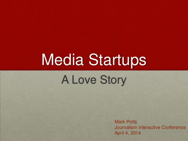 Media Startups A Love Story Mark Potts Journalism Interactive Conference April 4, 2014