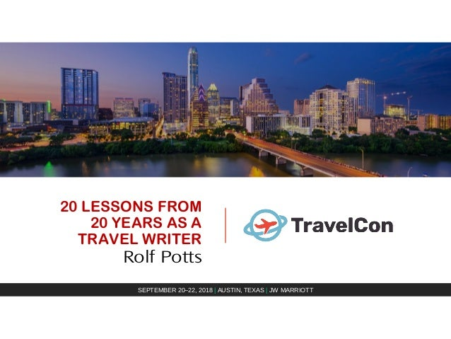 20 LESSONS FROM 20 YEARS AS A TRAVEL WRITER Rolf Potts SEPTEMBER 20–22, 2018 | AUSTIN, TEXAS | JW MARRIOTT