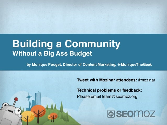 Building a Community !Without a Big Ass Budget!!    by Monique Pouget, Director of Content Marketing, @MoniqueTheGeek !   ...