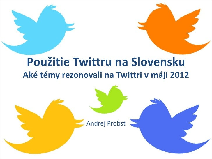 Použitie Twittru na SlovenskuAké témy rezonovali na Twittri v máji 2012                Andrej Probst