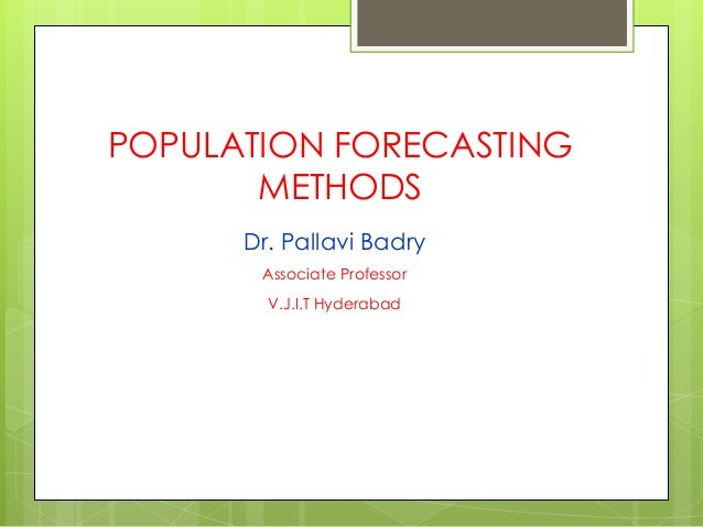 POPULATION FORECASTING METHODS Dr. Pallavi Badry Associate Professor V.J.I.T Hyderabad