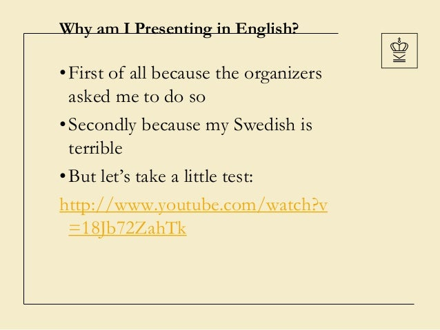 Why am I Presenting in English?•First of all because the organizersasked me to do so•Secondly because my Swedish isterribl...