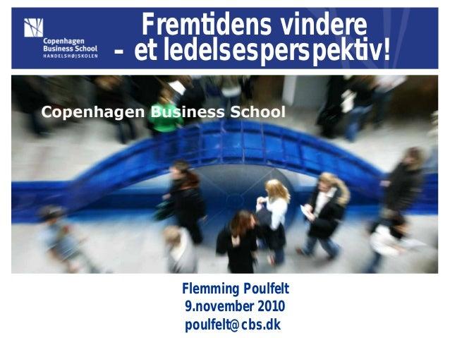 Fremtidens vindere – et ledelsesperspektiv! Flemming Poulfelt 9.november 2010 poulfelt@cbs.dk
