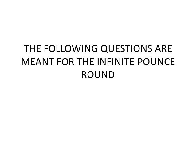 THE FOLLOWING QUESTIONS ARE MEANT FOR THE INFINITE POUNCE ROUND