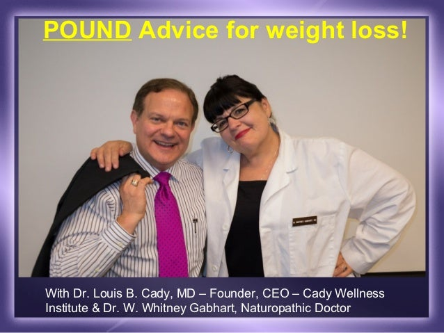 POUND Advice for weight loss!With Dr. Louis B. Cady, MD – Founder, CEO – Cady WellnessInstitute & Dr. W. Whitney Gabhart, ...