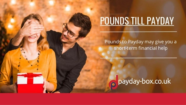 POUNDS TILL PAYDAY Pounds to Payday may give you a short-term financial help