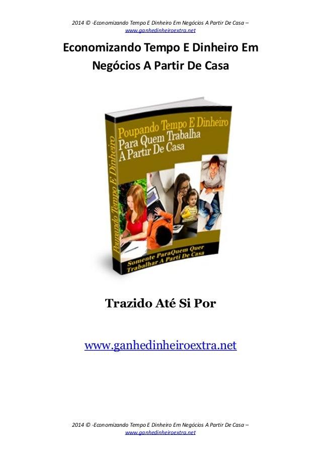 2014 © -Economizando Tempo E Dinheiro Em Negócios A Partir De Casa – www.ganhedinheiroextra.net Economizando Tempo E Dinhe...