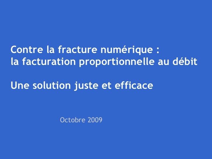 Contre la fracture numérique :  la facturation proportionnelle au débit Une solution juste et efficace Octobre 2009