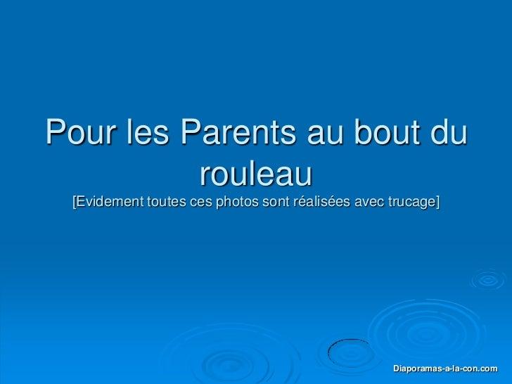 PPS réalisé pour               diaporamas-a-la-con.com     Pour les Parents au bout du               rouleau           [Ev...