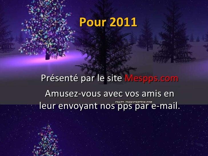 Pour 2011 Présenté par le site  Mespps.com Amusez-vous avec vos amis en leur envoyant nos pps par e-mail.