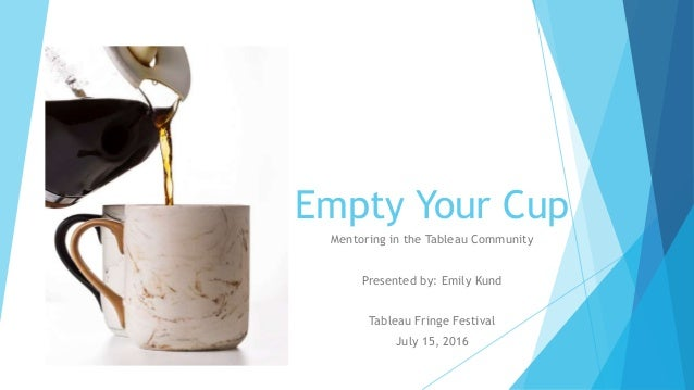Empty Your Cup Mentoring in the Tableau Community Presented by: Emily Kund Tableau Fringe Festival July 15, 2016