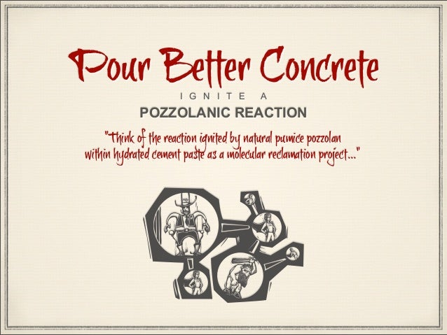 """Pour Better Concrete I G N I T E  A  POZZOLANIC REACTION  """"Think of the reaction ignited by natural pumice pozzolan within..."""