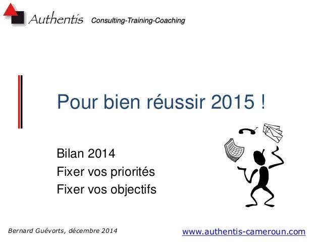 Consulting-Training-Coaching Pour bien réussir 2015 ! Bilan 2014 Fixer vos priorités Fixer vos objectifs www.authentis-cam...