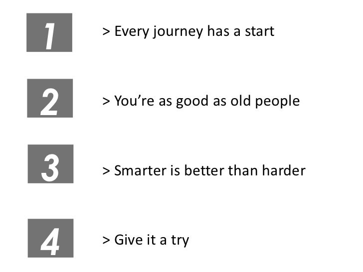 1   > Every journey has a start2   > You're as good as old people3   > Smarter is better than harder4   > Give it a try