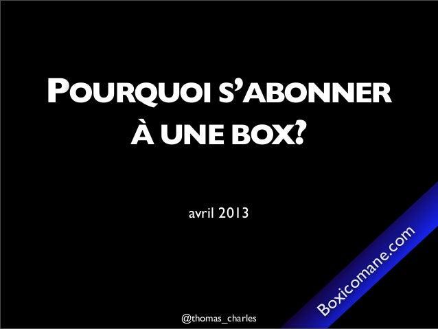 @thomas_charles Boxicomane.comPOURQUOI S'ABONNERÀ UNE BOX?avril 2013