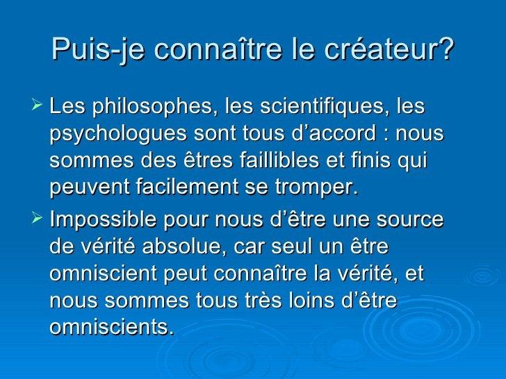 Puis-je connaître le créateur? <ul><li>Les philosophes, les scientifiques, les psychologues sont tous d'accord : nous somm...