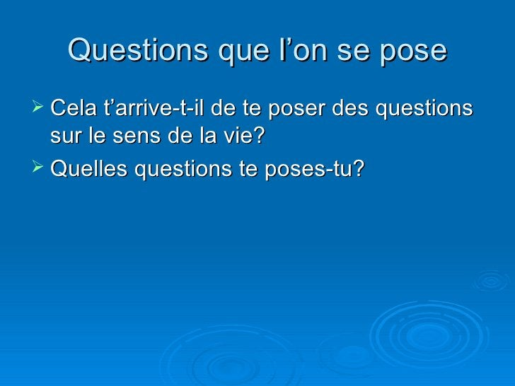 Questions que l'on se pose <ul><li>Cela t'arrive-t-il de te poser des questions sur le sens de la vie? </li></ul><ul><li>Q...