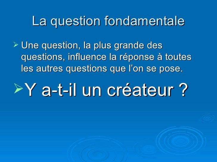 La question fondamentale <ul><li>Une question, la plus grande des questions, influence la réponse à toutes les autres ques...