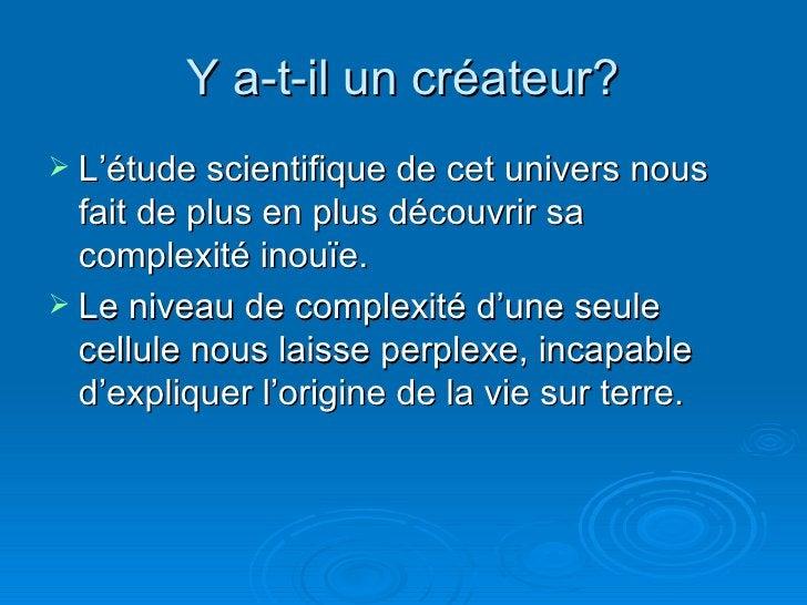 Y a-t-il un créateur? <ul><li>L'étude scientifique de cet univers nous fait de plus en plus découvrir sa complexité inouïe...
