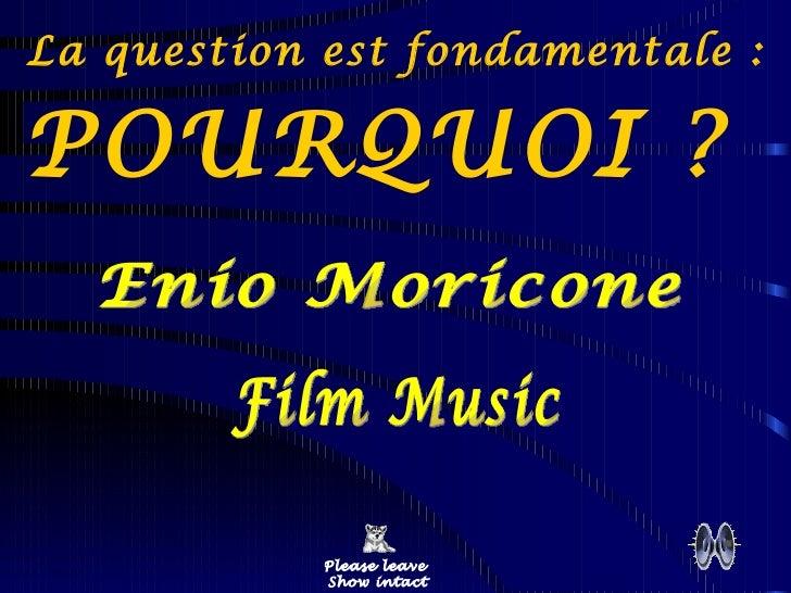 La question est fondamentale :  POURQUOI ?  Please leave  Show intact Enio Moricone Film Music