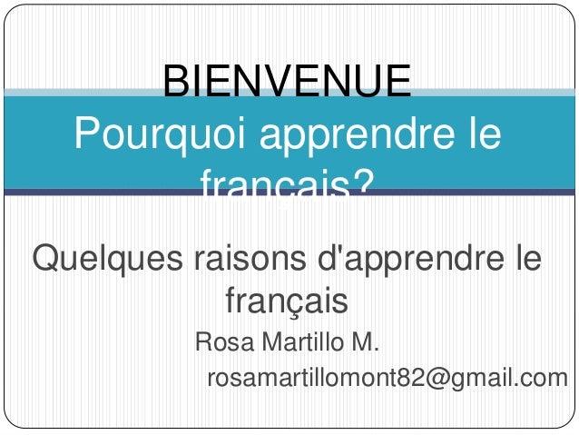 Quelques raisons d'apprendre le français Rosa Martillo M. rosamartillomont82@gmail.com BIENVENUE Pourquoi apprendre le fra...