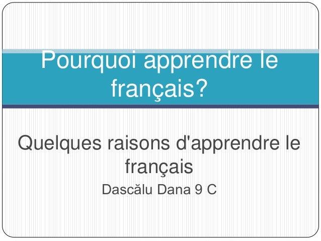 Quelques raisons d'apprendre le français Dascălu Dana 9 C Pourquoi apprendre le français?