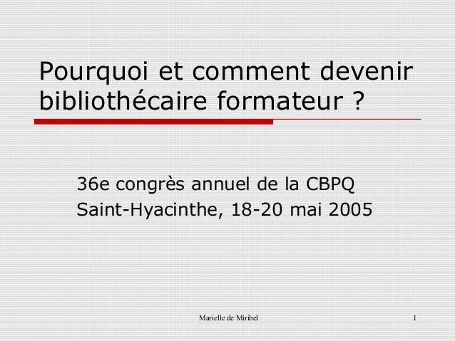 Marielle de Miribel 1Pourquoi et comment devenirbibliothécaire formateur ?36e congrès annuel de la CBPQSaint-Hyacinthe, 18...