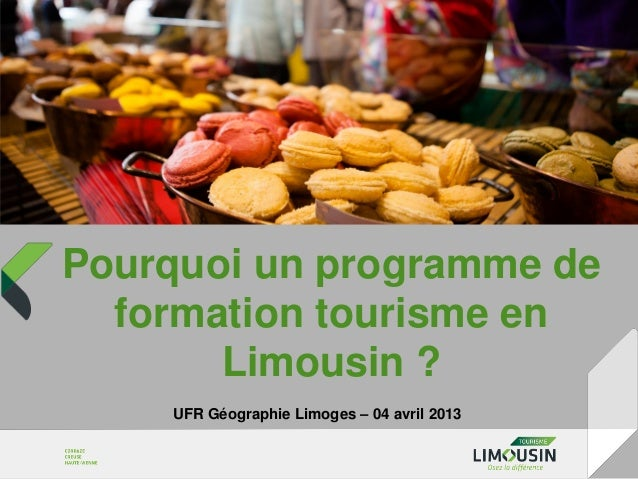 Pourquoi un programme de  formation tourisme en       Limousin ?    UFR Géographie Limoges – 04 avril 2013