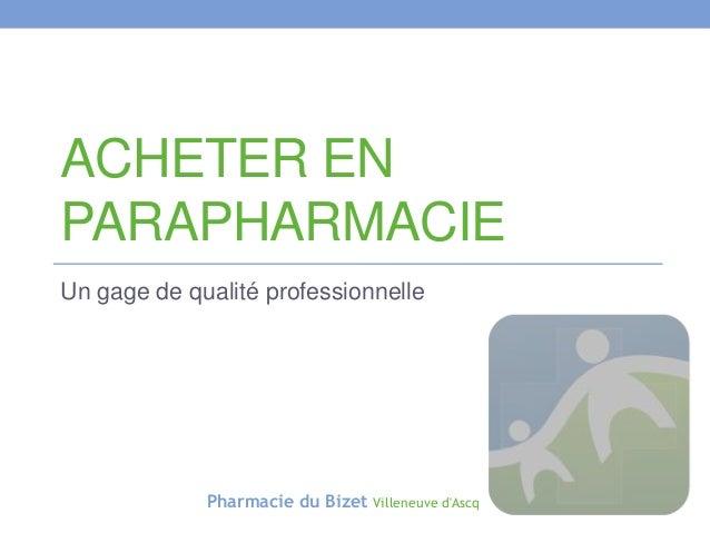 ACHETER EN PARAPHARMACIE Un gage de qualité professionnelle  Pharmacie du Bizet  Villeneuve d'Ascq