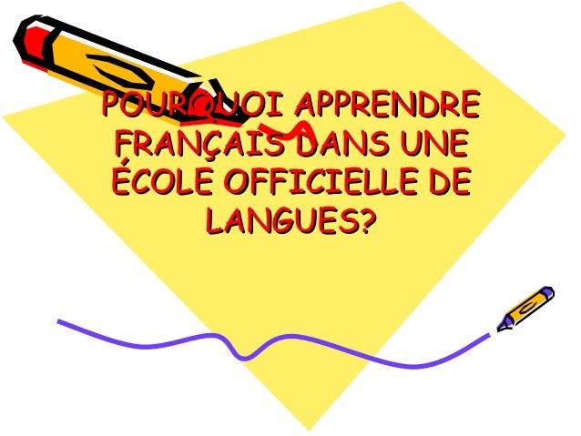 POURQUOI APPRENDRE FRANÇAIS DANS UNE ÉCOLE OFFICIELLE DE      LANGUES?
