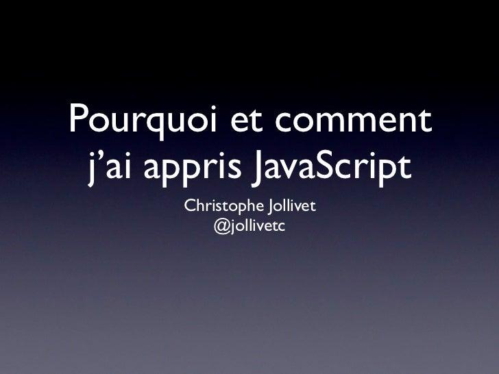 Pourquoi et comment j'ai appris JavaScript       Christophe Jollivet          @jollivetc