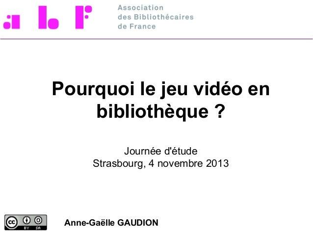 Pourquoi le jeu vidéo en bibliothèque ? Journée d'étude Strasbourg, 4 novembre 2013  Anne-Gaëlle GAUDION